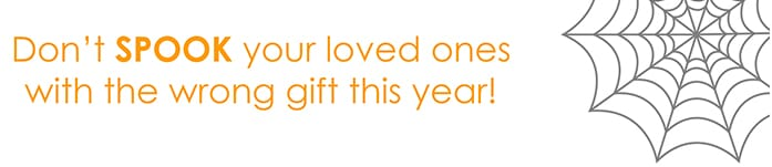 Don't SPOOK your loved ones with the wrong gift this year!
